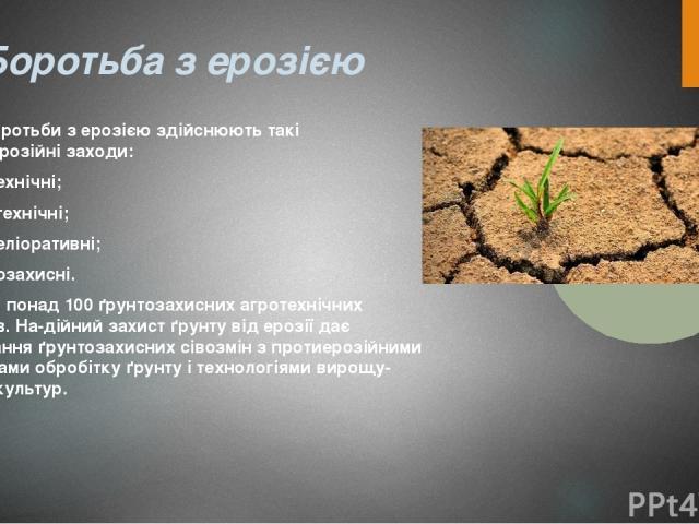 Боротьба з ерозією Для боротьби з ерозією здійснюють такі протиерозійні заходи: · агротехнічні; · гідротехнічні; · лісомеліоративні; · ґрунтозахисні. Відомо понад 100 ґрунтозахисних агротехнічних заходів. На дійний захист ґрунту від ерозії дає поєдн…