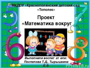 МКДОУ «Краснополянский детский сад «Тополек» Проект «Математика вокруг нас» Выпо