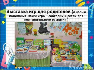 Выставка игр для родителей (с целью понимания: какие игры необходимы детям для п