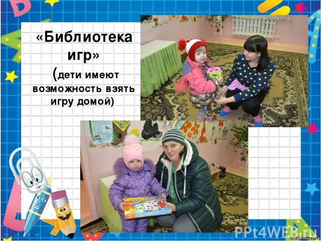 «Библиотека игр» (дети имеют возможность взять игру домой)