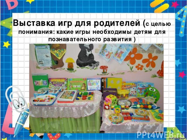 Выставка игр для родителей (с целью понимания: какие игры необходимы детям для познавательного развития )