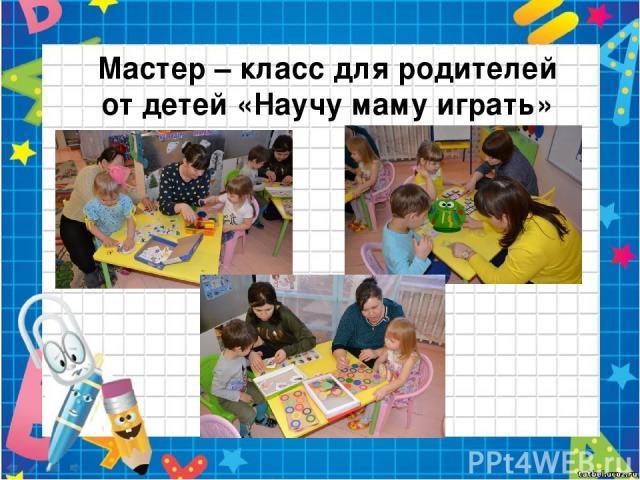 Мастер – класс для родителей от детей «Научу маму играть»