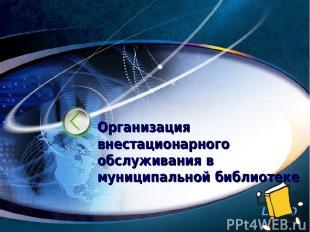 Организация внестационарного обслуживания в муниципальной библиотеке http://www.