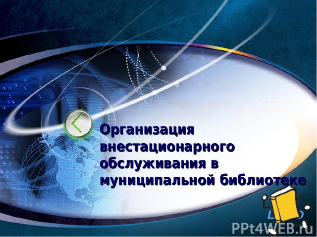 Организация внестационарного обслуживания в муниципальной библиотеке http://www.ppt.prtxt.ru LOGO