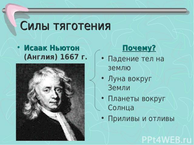 Силы тяготения Исаак Ньютон (Англия) 1667 г. Почему? Падение тел на землю Луна вокруг Земли Планеты вокруг Солнца Приливы и отливы