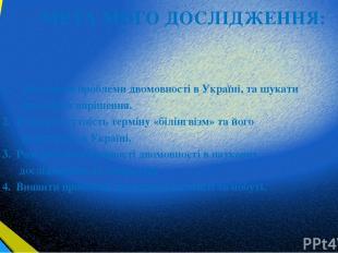 МЕТА МОГО ДОСЛІДЖЕННЯ: 1. Дослідити проблеми двомовності в Україні, та шукати сп