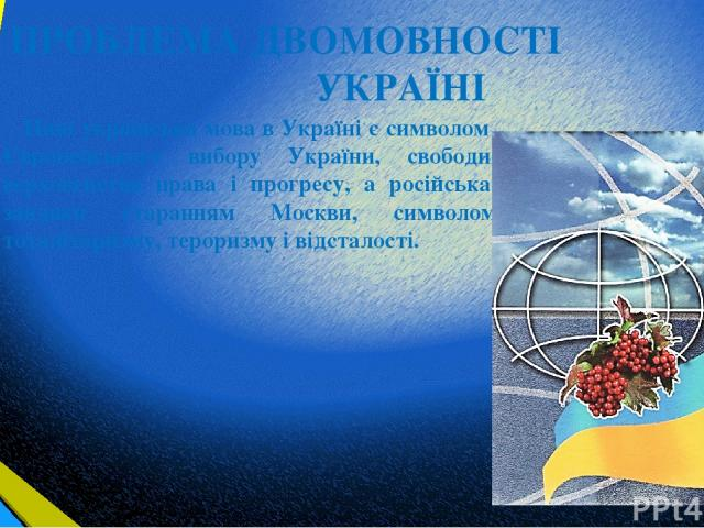 ПРОБЛЕМА ДВОМОВНОСТІ В УКРАЇНІ Нині українська мова в Україні є символом Європейського вибору України, свободи, верховенства права і прогресу, а російська, завдяки старанням Москви, символом тоталітаризму, тероризму і відсталості.