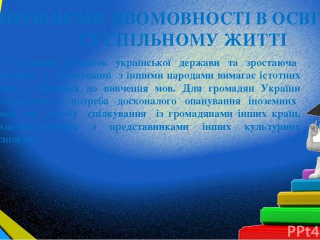 ПРОБЛЕМИ ДВОМОВНОСТІ В ОСВІТІ ТА СУСПІЛЬНОМУ ЖИТТІ Сучасний розвиток української держави та зростаюча потреба у спілкуванні з іншими народами вимагає істотних змін у підходах до вивчення мов. Для громадян України нагальною є потреба досконалого опан…