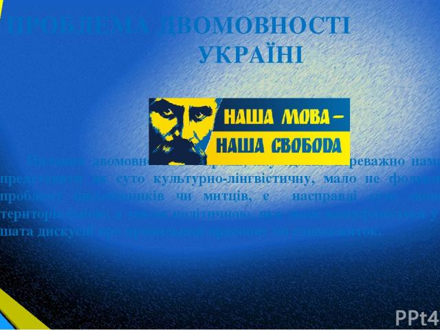 ПРОБЛЕМА ДВОМОВНОСТІ В УКРАЇНІ Питання двомовності в Україні, яку здавна переважно намагаються представити як суто культурно-лінгвістичну, мало не фольклорну, як проблему письменників чи митців, є насправді суто економічною, територіальною, а також …