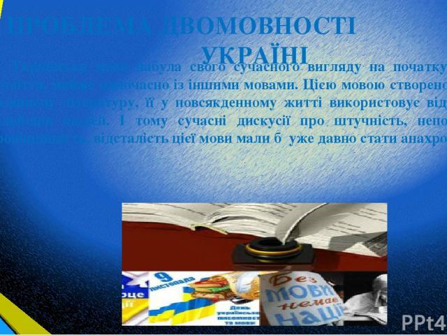 ПРОБЛЕМА ДВОМОВНОСТІ В УКРАЇНІ Українська мова набула свого сучасного вигляду на початку 19-го століття, майже одночасно із іншими мовами. Цією мовою створено велику і розвинену літературу, її у повсякденному житті використовує від 30 до 40 мільйоні…