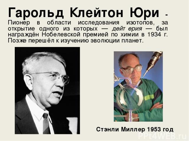 Гарольд Клейтон Юри - Пионер в области исследования изотопов, за открытие одного из которых — дейтерия — был награждён Нобелевской премией по химии в 1934 г. Позже перешёл к изучению эволюции планет. Стэнли Миллер 1953 год