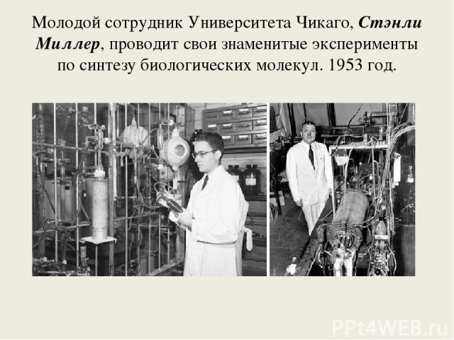 Молодой сотрудник Университета Чикаго, Стэнли Миллер, проводит свои знаменитые эксперименты по синтезу биологических молекул. 1953 год.