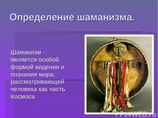 Определение шаманизма. Шаманизм - является особой формой видения и познания мира