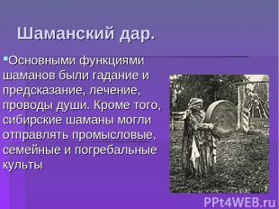 Основными функциями шаманов были гадание и предсказание, лечение, проводы души.