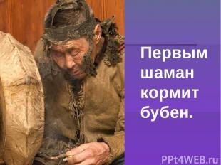 Первым шаман кормит бубен.