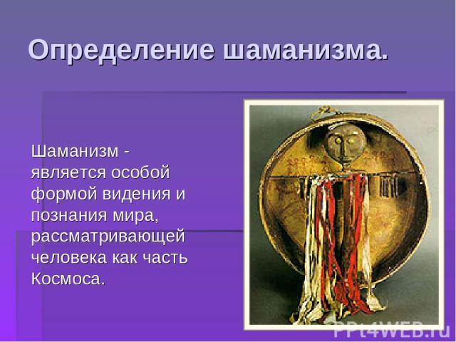 Определение шаманизма. Шаманизм - является особой формой видения и познания мира, рассматривающей человека как часть Космоса.
