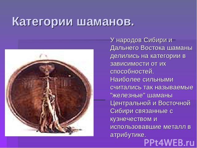 Категории шаманов. У народов Сибири и Дальнего Востока шаманы делились на категории в зависимости от их способностей. Наиболее сильными считались так называемые