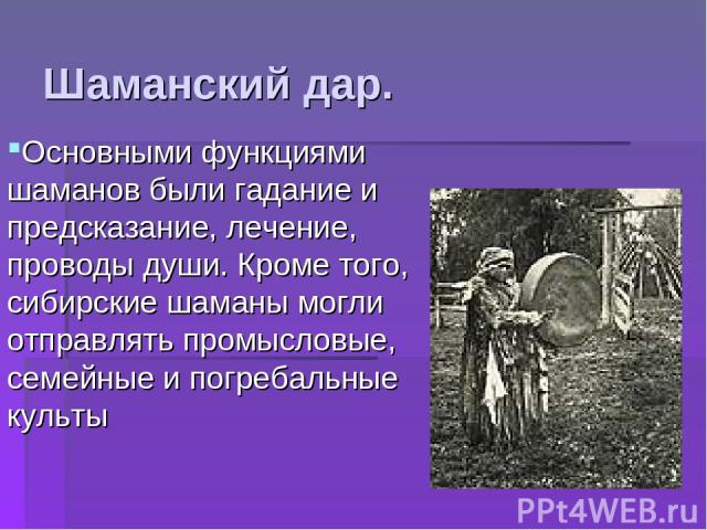 Основными функциями шаманов были гадание и предсказание, лечение, проводы души. Кроме того, сибирские шаманы могли отправлять промысловые, семейные и погребальные культы Шаманский дар.