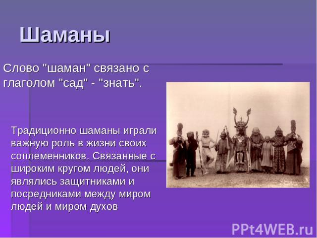 Шаманы Традиционно шаманы играли важную роль в жизни своих соплеменников. Связанные с широким кругом людей, они являлись защитниками и посредниками между миром людей и миром духов Слово