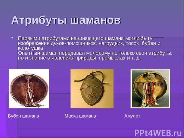 Атрибуты шаманов Первыми атрибутами начинающего шамана могли быть изображения духов-помощников, нагрудник, посох, бубен и колотушка. Опытный шаман передавал молодому не только свои атрибуты, но и знание о явлениях природы, промыслах и т. д. Маска ша…