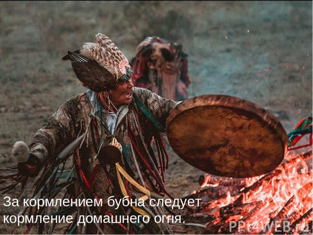 За кормлением бубна следует кормление домашнего огня.
