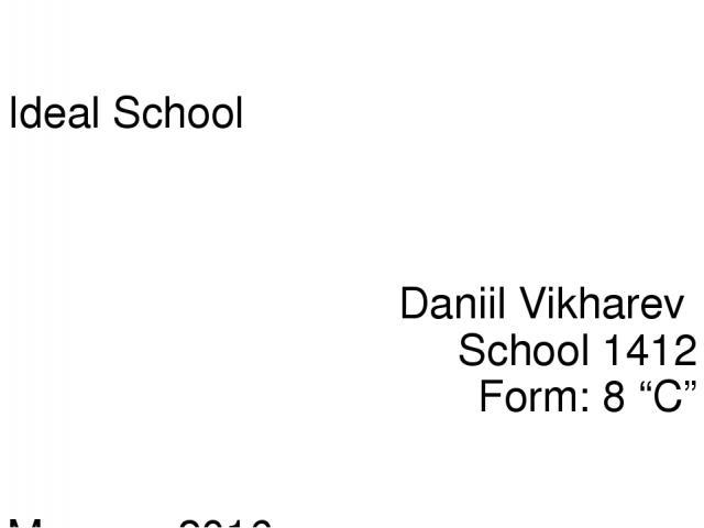 "Ideal School Daniil Vikharev School 1412 Form: 8 ""C"" Moscow 2016"