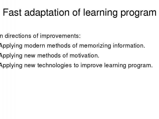 Fast adaptation of learning program Main directions of improvements: Applying modern methods of memorizing information. Applying new methods of motivation. Applying new technologies to improve learning program.