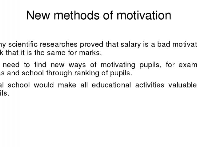New methods of motivation Many scientific researches proved that salary is a bad motivator. I think that it is the same for marks. We need to find new ways of motivating pupils, for example, class and school through ranking of pupils. Ideal school w…