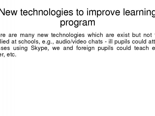 New technologies to improve learning program There are many new technologies which are exist but not fully applied at schools, e.g., audio/video chats - ill pupils could attend classes using Skype, we and foreign pupils could teach each other, etc.