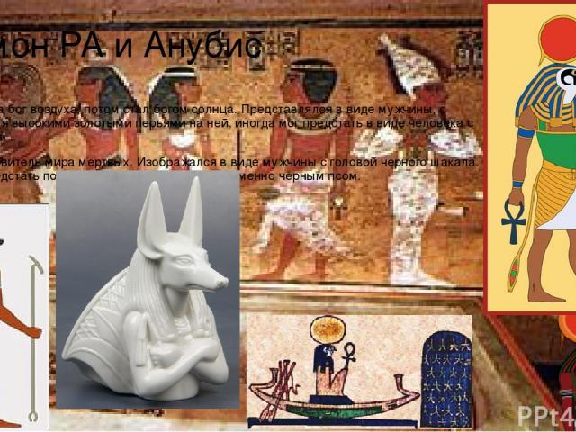 Амон РА и Анубис Амон – сначала бог воздуха, потом стал богом солнца. Представлялся в виде мужчины, с короной и двумя высокими золотыми перьями на ней, иногда мог предстать в виде человека с головой барана. Анубис – покровитель мира мертвых. Изображ…