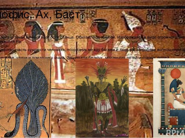 Апофис, Ах, Баст Апофис – бог мрака и тьмы, вечный враг бога солнца. Обитает под землей. Изображался в виде огромного змея. С ним каждую ночь сражался Ра. Ах – низшее божество, часть сущности человека, посредник между богами и людьми, загробное вопл…