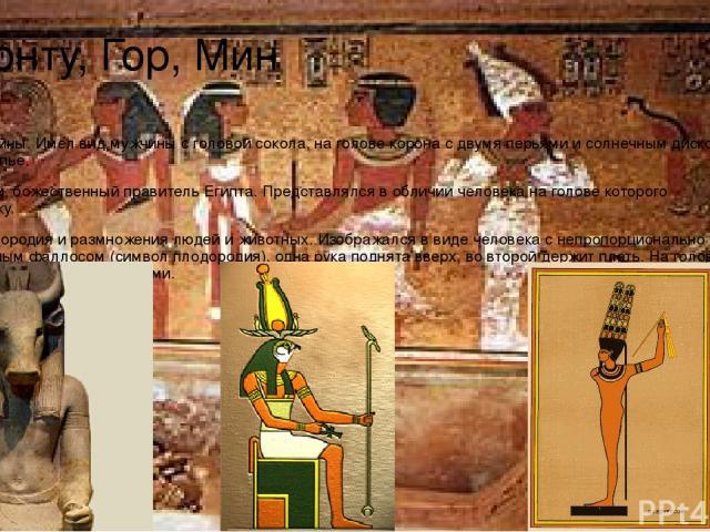 Монту, Гор, Мин Монту – бог войны. Имел вид мужчины с головой сокола, на голове корона с двумя перьями и солнечным диском, в руке держит копье. Гор – бог земли, божественный правитель Египта. Представлялся в обличии человека на голове которого изобр…
