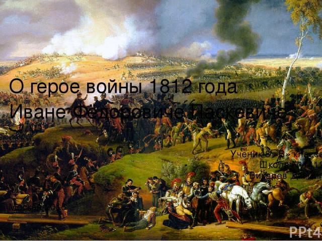 Ученик 8 «В» класса Школа №1412 Вихарев Даниил Москва 2016 О герое войны 1812 года Иване Фёдоровиче Паскевиче