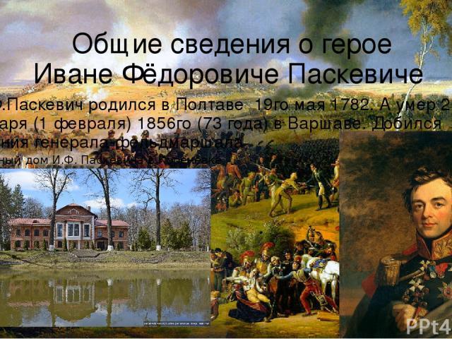 Общие сведения о герое Иване Фёдоровиче Паскевиче И.Ф.Паскевич родился в Полтаве 19го мая 1782. А умер 20 января (1 февраля) 1856го (73 года) в Варшаве. Добился Звания генерала-фельдмаршала Усадебный дом И.Ф. Паскевича в Коренёвке.