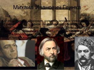 Михаил Иванович Глинка В 1822 году Михаил Иванович успешно (вторым учеником) око