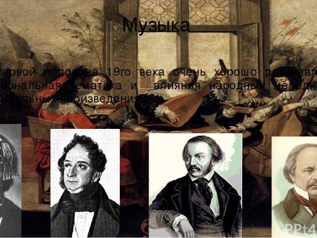 Музыка В первой половине 19го века очень хорошо развивалась национальная тематика и влияния народных мелодий в музыкальных произведениях.