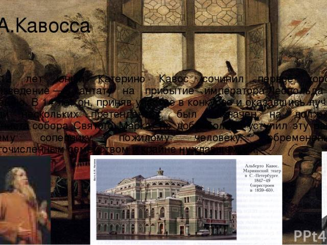 К.А.Кавосса В 12 лет юный Катерино Кавос сочинил первое хоровое произведение— кантату на прибытие императораЛеопольда IIв Венецию. В 14 лет он, приняв участие в конкурсе и оказавшись лучшим среди нескольких претендентов, был назначен на должность…