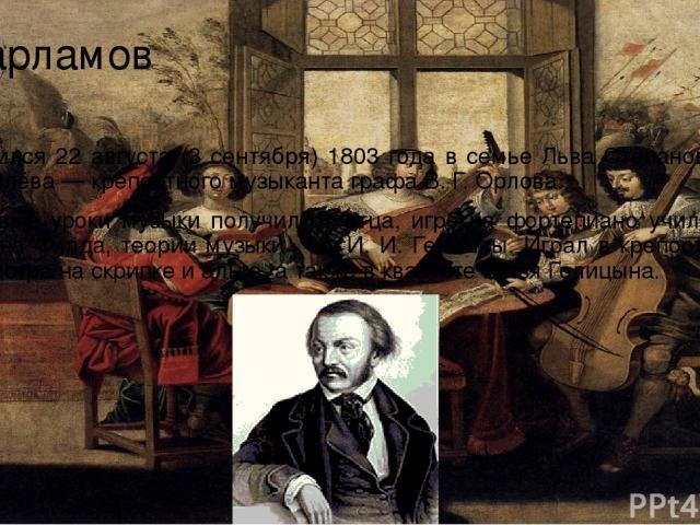 Варламов Родился 22 августа (3 сентября) 1803 года в семье Льва Степановича Гурилёва — крепостного музыканта графа В. Г. Орлова. Первые уроки музыки получил от отца, игре на фортепиано учился у Джона Филда, теории музыки ― у И. И. Геништы. Играл в к…