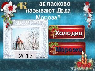 Холодец Морозко Морозилка Морозец ак ласково называют Деда Мороза? 2017