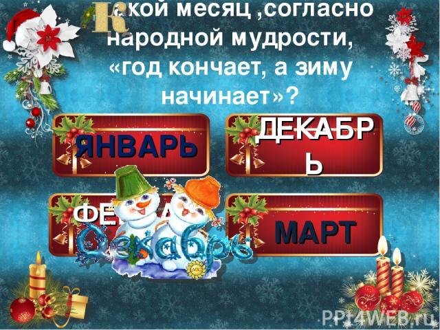 ЯНВАРЬ ДЕКАБРЬ ФЕВРАЛЬ МАРТ акой месяц ,согласно народной мудрости, «год кончает, а зиму начинает»?