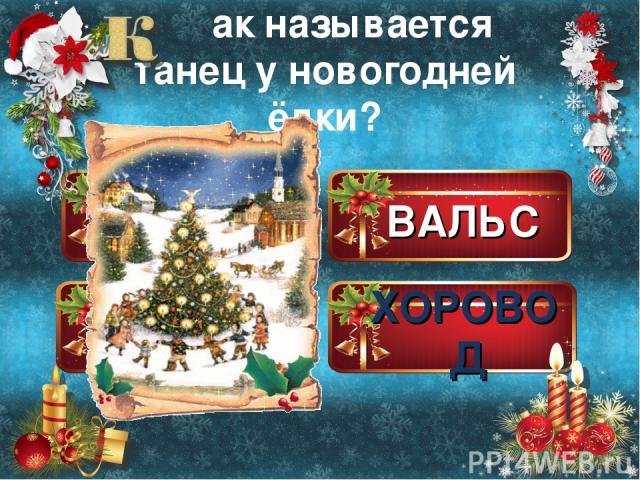 ВАЛЬС ХОРОВОД ПОЛЬКА ЧА-ЧА-ЧА ак называется танец у новогодней ёлки?