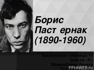 Борис Пастернак (1890-1960) Выполнили: ученицы 11 класса «Е» Мажимбаева Рената Т