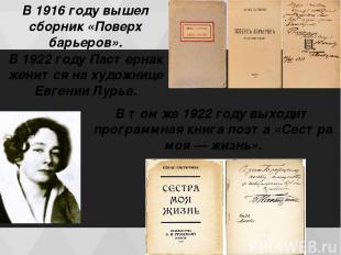 В 1916 году вышел сборник «Поверх барьеров». В 1922 гoду Пастернак женится на ху