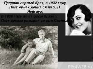Прервав первый брак, в 1932 году Пастернак женится на З. Н. Нейгауз. В 1938 гoду