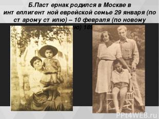Б.Пастернак родился в Москве в интеллигентной еврейской семье 29 января (по стар