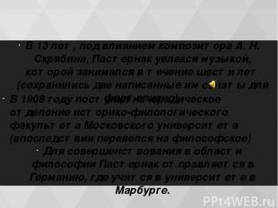 В 13 лет, под влиянием композитора А. Н. Скрябина, Пастернак увлекся музыкой, ко