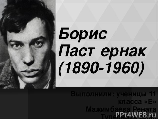 Борис Пастернак (1890-1960) Выполнили: ученицы 11 класса «Е» Мажимбаева Рената Тулебаева Дина