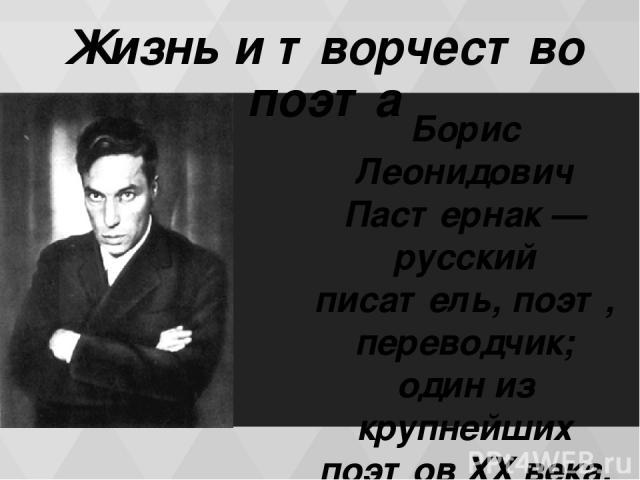 Жизнь и творчество поэта Бори с Леони дович Пастерна к — русский писатель, поэт, переводчик; один из крупнейших поэтов XX века.