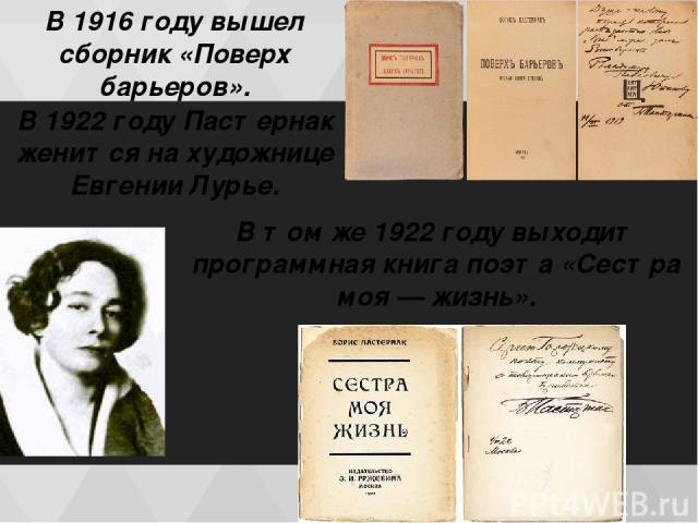 В 1916 году вышел сборник «Поверх барьеров». В 1922 гoду Пастернак женится на художнице Евгении Лурье. В том же 1922 году выходит программная книга поэта «Сестра моя — жизнь».