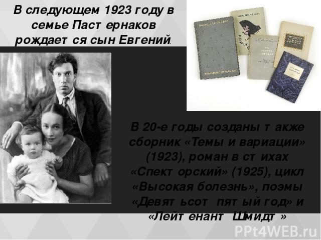 В следующем 1923 году в семье Пастернаков рождается сын Евгений. В 20-е годы созданы также сборник «Темы и вариации» (1923), роман в стихах «Спекторский» (1925), цикл «Высокая болезнь», поэмы «Девятьсот пятый год» и «Лейтенант Шмидт»
